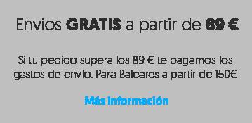 Envíos GRATIS a partir de 89 €Si tu pedido supera los 89 € te pagamos los gastos de envío. Para Baleares a partir de 150€  Más información
